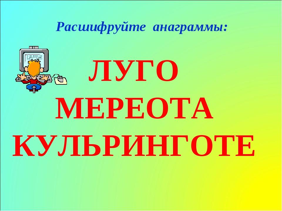 ЛУГО МЕРЕОТА КУЛЬРИНГОТЕ Расшифруйте анаграммы: