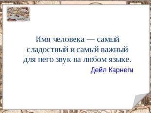 Имя человека — самый сладостный и самый важный для него звук на любом языке.