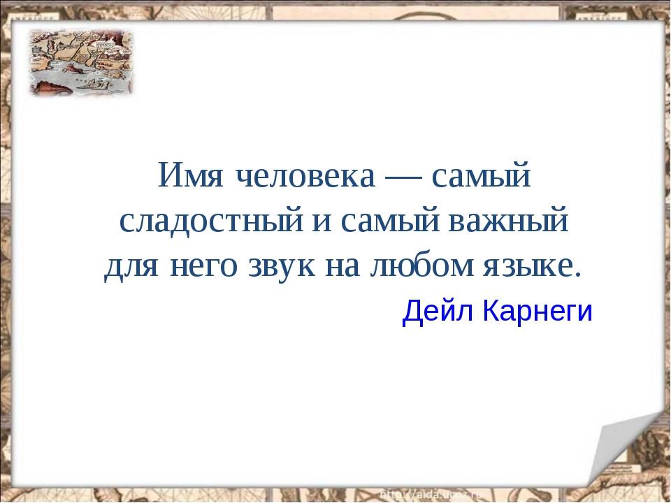 Имя человека — самый сладостный и самый важный для него звук на любом языке....