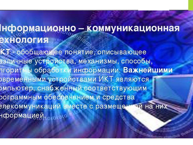 Информационно – коммуникационная технология ИКТ - обобщающее понятие, описыва...