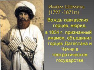 Вождь кавказских горцев, мюрид, в 1834 г. признанный имамом, объединил горцев