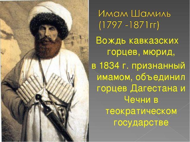 Вождь кавказских горцев, мюрид, в 1834 г. признанный имамом, объединил горцев...