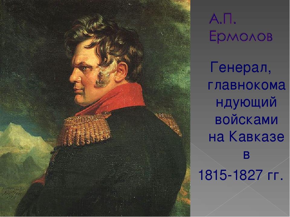 Генерал, главнокомандующий войсками на Кавказе в 1815-1827 гг.