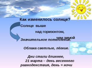 Как изменилось солнце? Солнце выше над горизонтом, чем зимой Значительное по