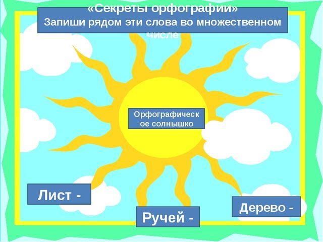 Ручей - Лист - Дерево - «Секреты орфографии» Запиши рядом эти слова во множе...