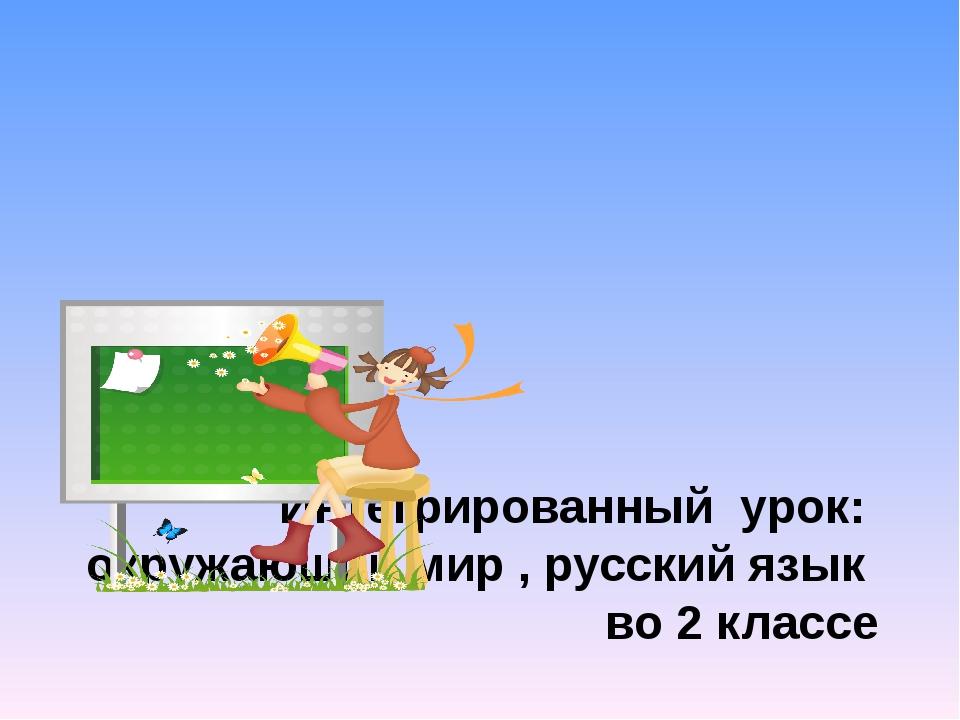 Интегрированный урок: окружающий мир , русский язык во 2 классе Провела учит...
