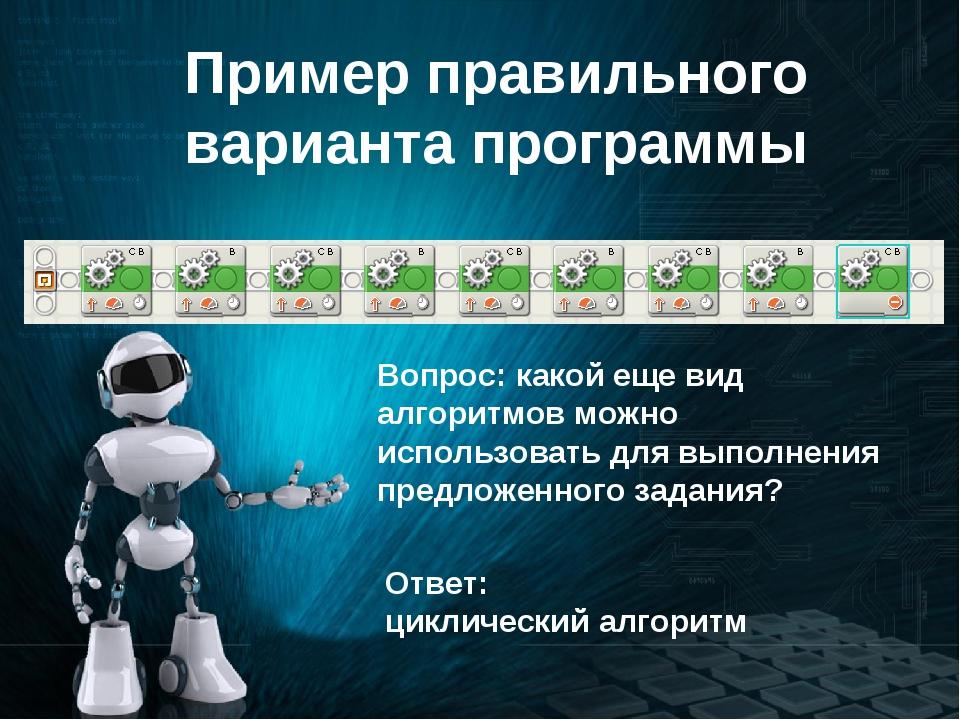Пример правильного варианта программы Вопрос: какой еще вид алгоритмов можно...