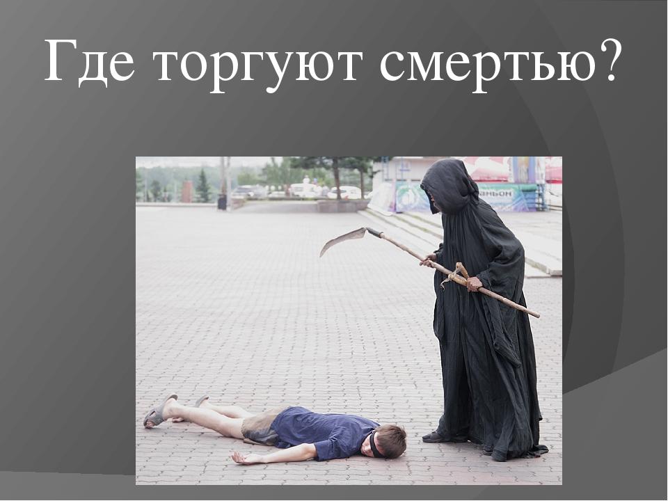 Где торгуют смертью?