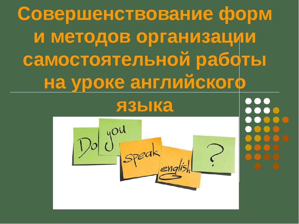 Совершенствование форм и методов организации самостоятельной работы на уроке...