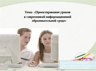 Тема: «Проектирование уроков в современной информационной образовательной ср