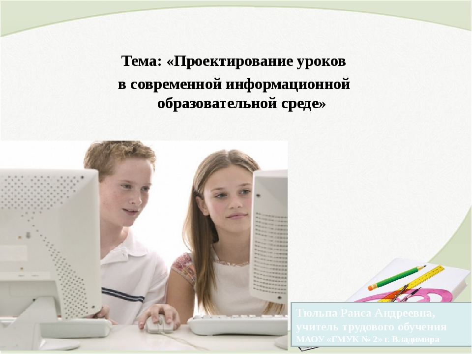Тема: «Проектирование уроков в современной информационной образовательной ср...