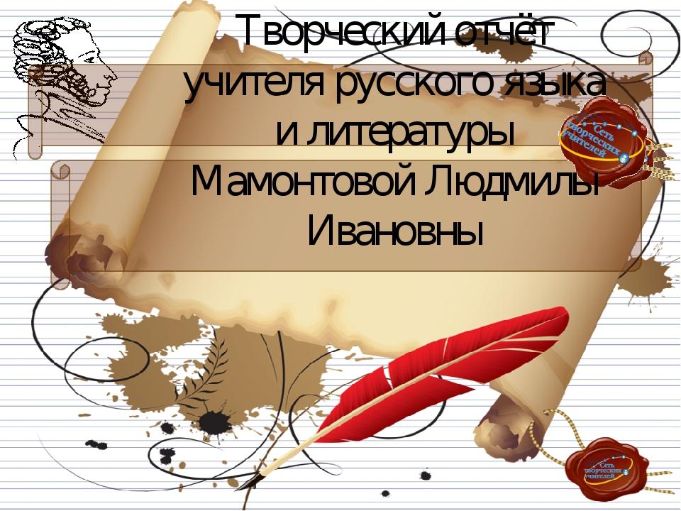 Творческий отчёт учителя русского языка и литературы Мамонтовой Людмилы Ивано...