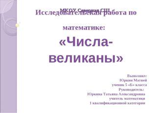 Исследовательская работа по математике: «Числа-великаны» Выполнил: Юркин Матв