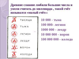 Древние славяне любили большие числа и умели считать до миллиарда , такой счё