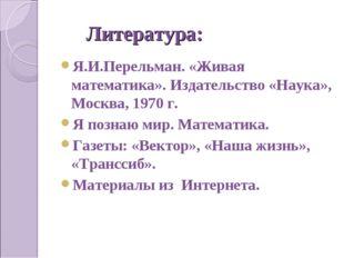 Литература: Я.И.Перельман. «Живая математика». Издательство «Наука», Москва,