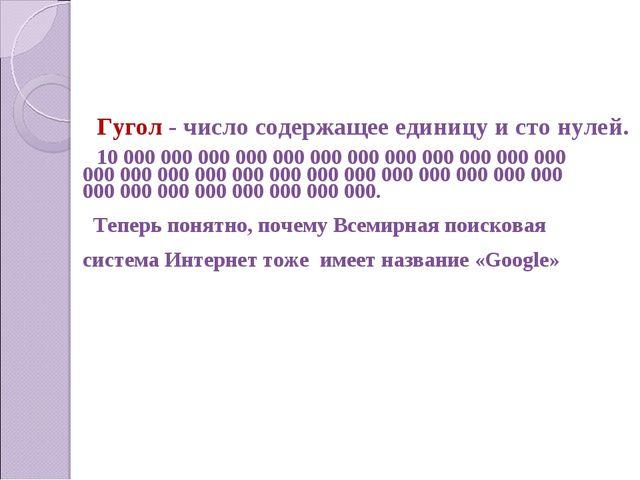 Гугол - число содержащее единицу и сто нулей. 10 000 000 000 000 000 000 000...