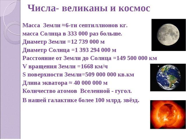 Числа- великаны и космос Масса Земли ≈6-ти септиллионов кг. масса Солнца в 33...