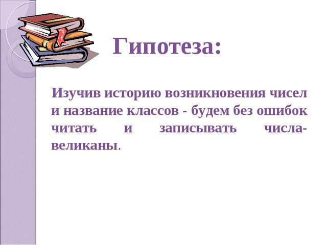 Гипотеза: Изучив историю возникновения чисел и название классов - будем без...