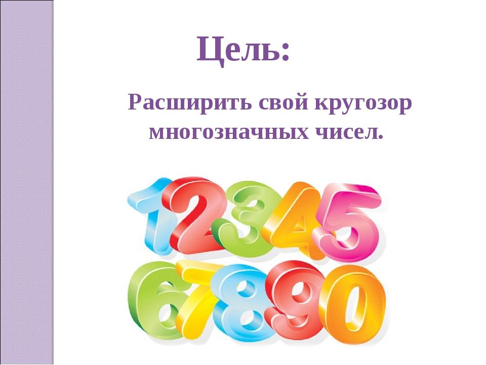 Цель:  Расширить свой кругозор многозначных чисел.