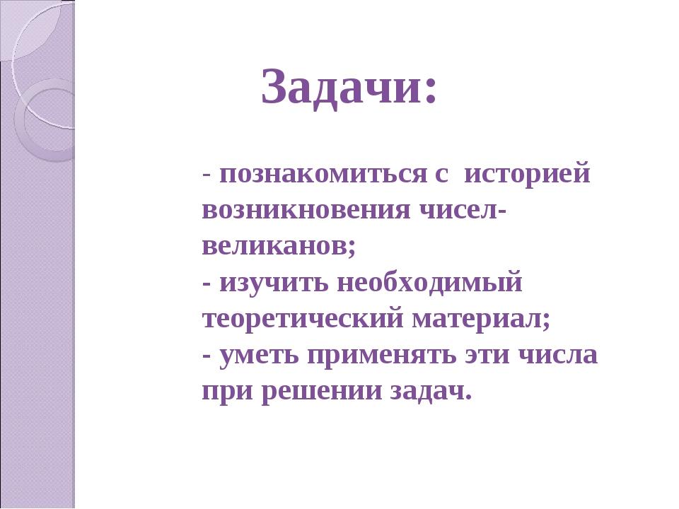 Задачи: - познакомиться с историей возникновения чисел-великанов; - изучить н...