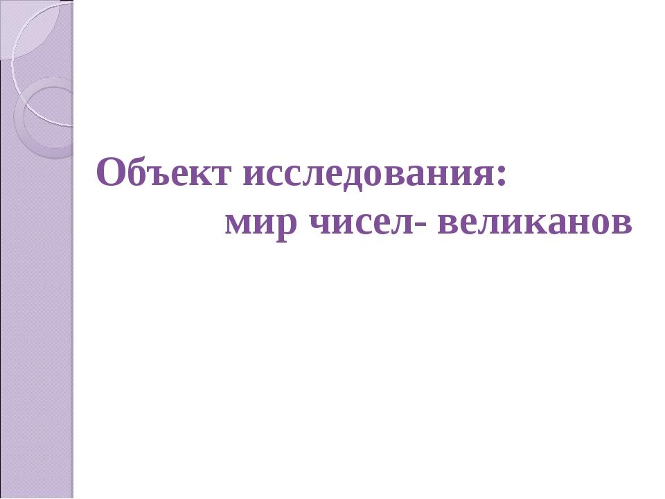 Объект исследования: мир чисел- великанов .