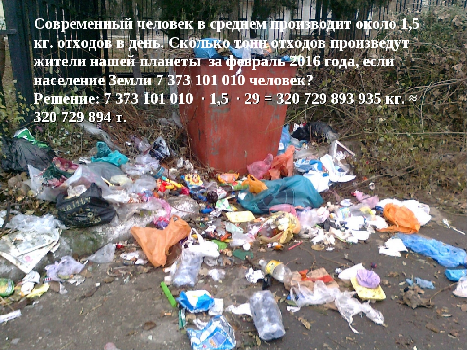 Современный человек в среднем производит около 1,5 кг. отходов в день. Сколь...