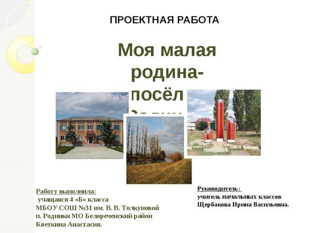 Моя малая родина- посёлок Родники. ПРОЕКТНАЯ РАБОТА Работу выполнила: учащаяс...