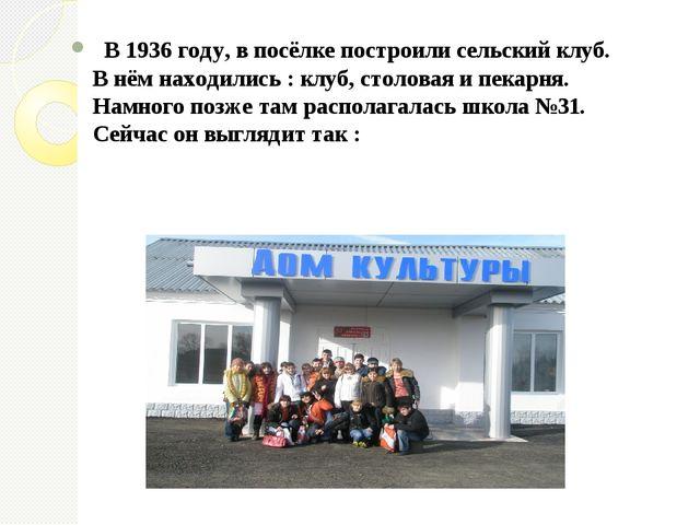 В 1936 году, в посёлке построили сельский клуб. В нём находились : клуб, сто...