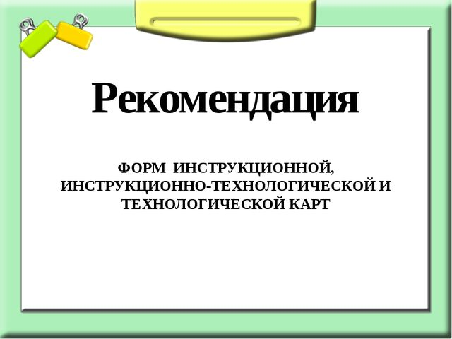 Рекомендация ФОРМ ИНСТРУКЦИОННОЙ, ИНСТРУКЦИОННО-ТЕХНОЛОГИЧЕСКОЙ И ТЕХНОЛОГИЧЕ...
