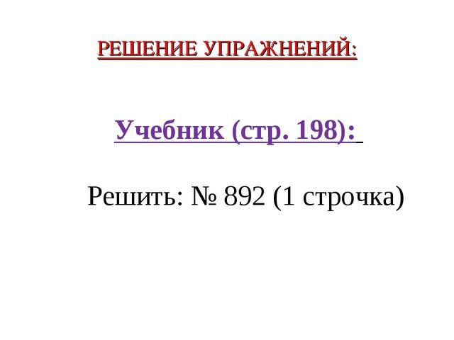 РЕШЕНИЕ УПРАЖНЕНИЙ: Учебник (стр. 198): Решить: № 892 (1 строчка)