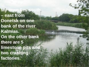 My town lies south – east from Donetsk on one bank of the river Kalmias. On t