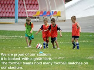 We are proud of our stadium. It is looked with a great care. The football tea