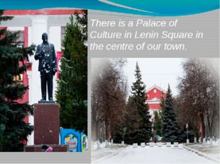 There is a Palace of Culture in Lenin Square in the centre of our town.