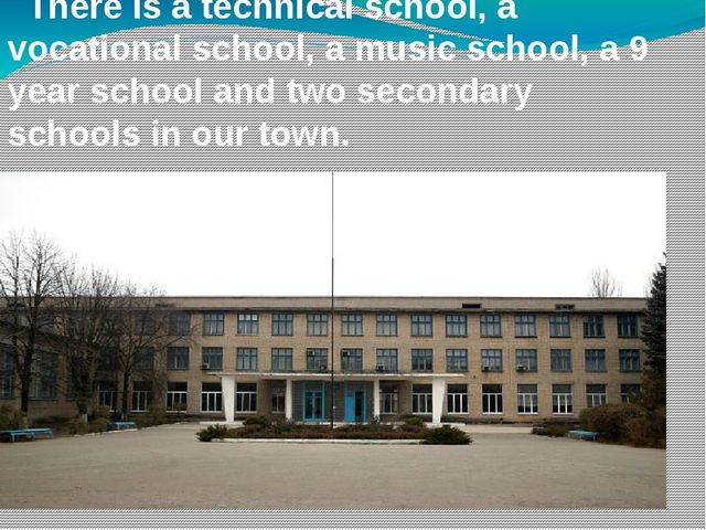 There is a technical school, a vocational school, a music school, a 9 year s...