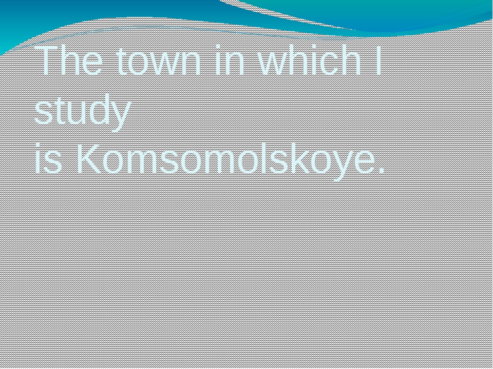The town in which I study is Komsomolskoye.