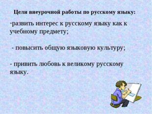 Цели внеурочной работы по русскому языку: развить интерес к русскому языку ка