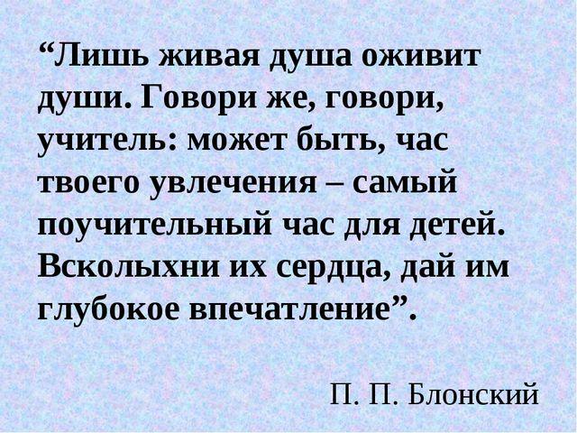 """""""Лишь живая душа оживит души. Говори же, говори, учитель: может быть, час тво..."""