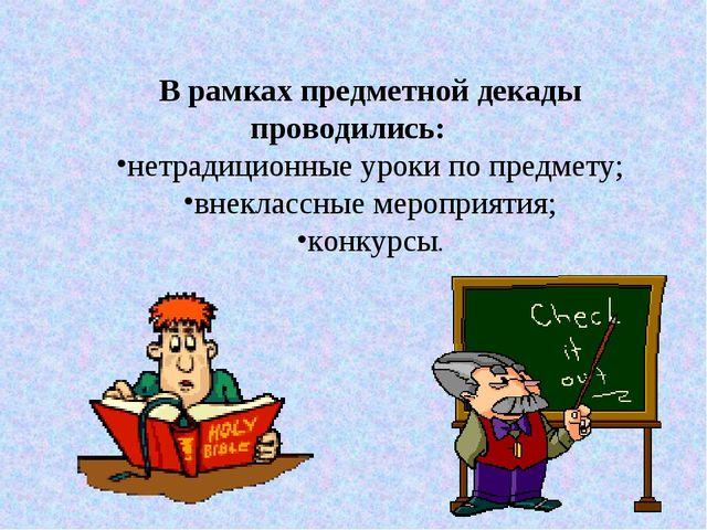 В рамках предметной декады проводились: нетрадиционные уроки по предмету; вне...