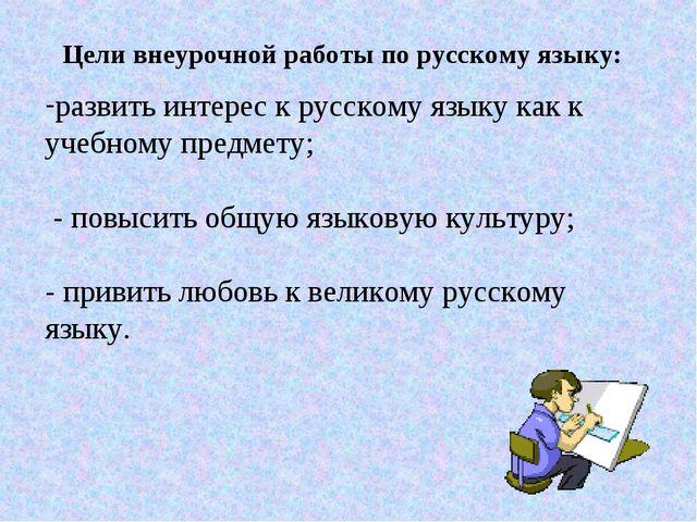 Цели внеурочной работы по русскому языку: развить интерес к русскому языку ка...