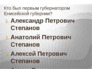Кто был первым губернатором Енисейской губернии? Александр Петрович Степанов