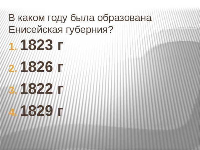 В каком году была образована Енисейская губерния? 1823 г 1826 г 1822 г 1829 г