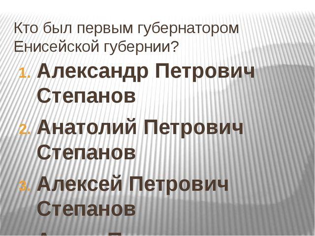 Кто был первым губернатором Енисейской губернии? Александр Петрович Степанов...
