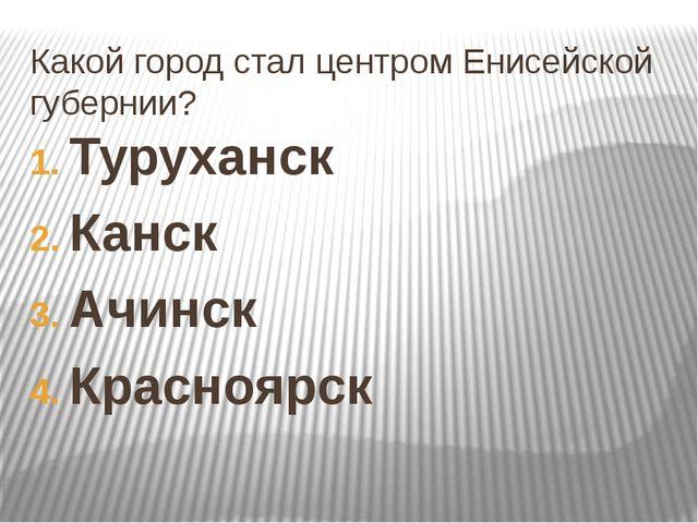 Какой город стал центром Енисейской губернии? Туруханск Канск Ачинск Красноярск