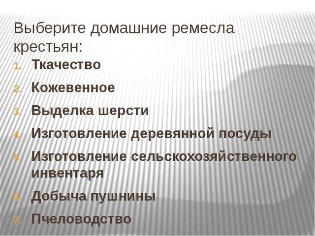 Выберите домашние ремесла крестьян: Ткачество Кожевенное Выделка шерсти Изгот...