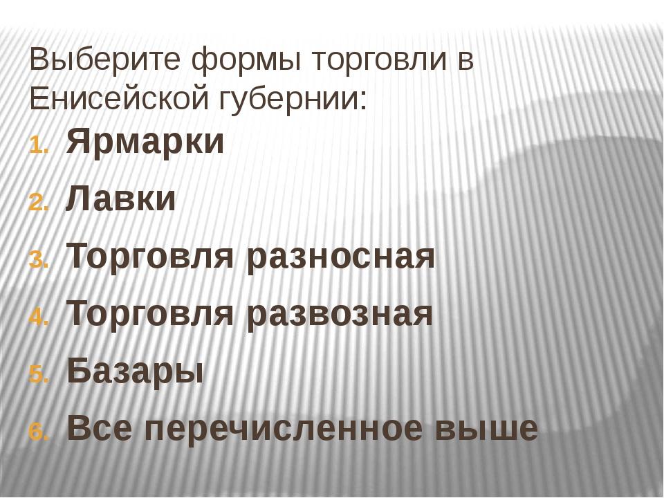 Выберите формы торговли в Енисейской губернии: Ярмарки Лавки Торговля разносн...
