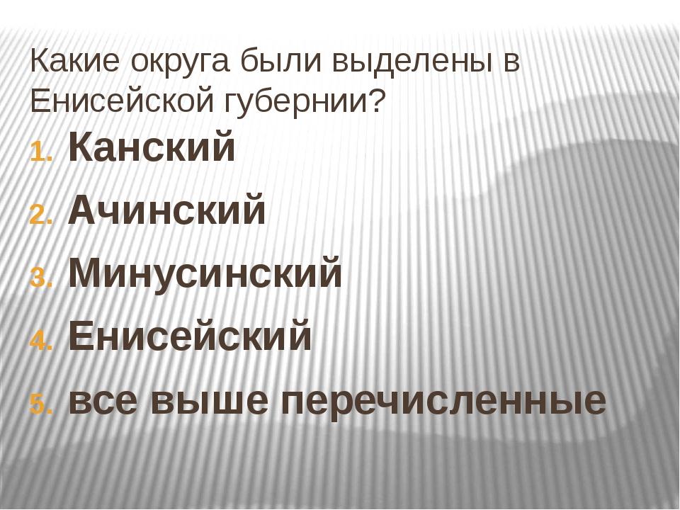 Какие округа были выделены в Енисейской губернии? Канский Ачинский Минусински...