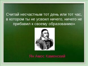 «Считай несчастным тот день или тот час, в котором ты не усвоил ничего, ничег