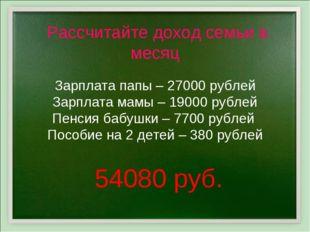Рассчитайте доход семьи в месяц Зарплата папы – 27000 рублей Зарплата мамы –