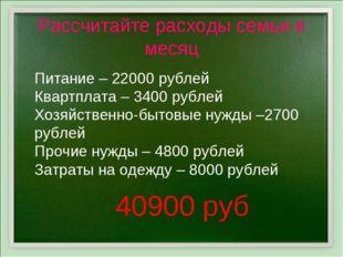 Рассчитайте расходы семьи в месяц Питание – 22000 рублей Квартплата – 3400 ру