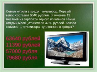 Семья купила в кредит телевизор. Первый взнос составил 6640 рублей. В течение
